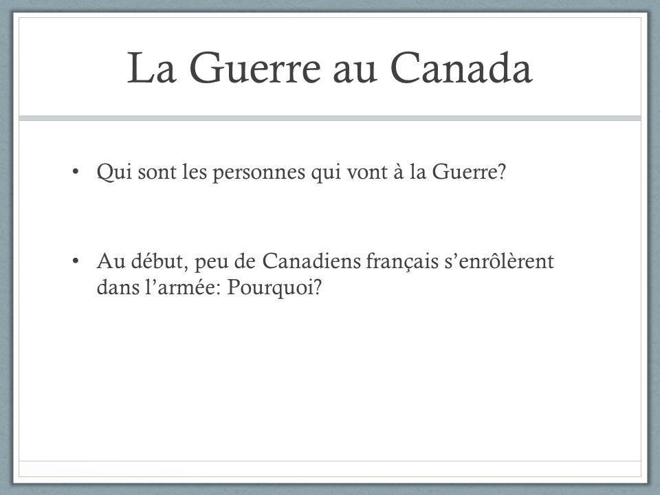 La Guerre au Canada Qui sont les personnes qui vont à la Guerre? Au début, peu de Canadiens français senrôlèrent dans larmée: Pourquoi?