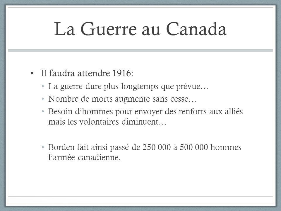 La Guerre au Canada Il faudra attendre 1916: La guerre dure plus longtemps que prévue… Nombre de morts augmente sans cesse… Besoin dhommes pour envoye