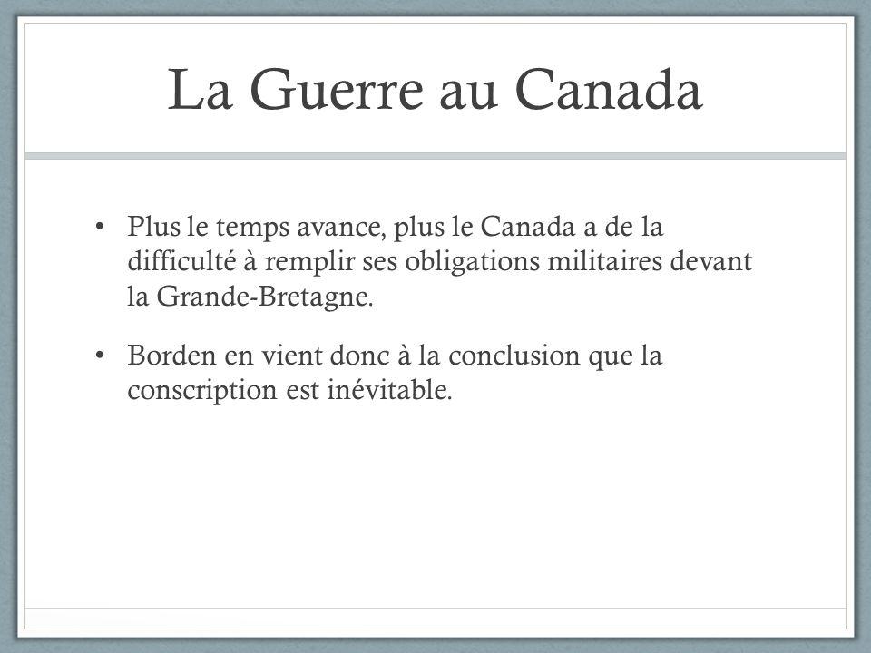 La Guerre au Canada Plus le temps avance, plus le Canada a de la difficulté à remplir ses obligations militaires devant la Grande-Bretagne. Borden en