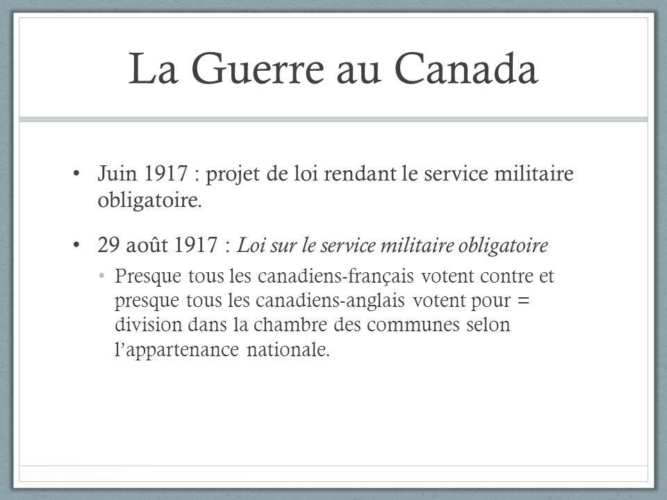 La Guerre au Canada Juin 1917 : projet de loi rendant le service militaire obligatoire. 29 août 1917 : Loi sur le service militaire obligatoire Presqu