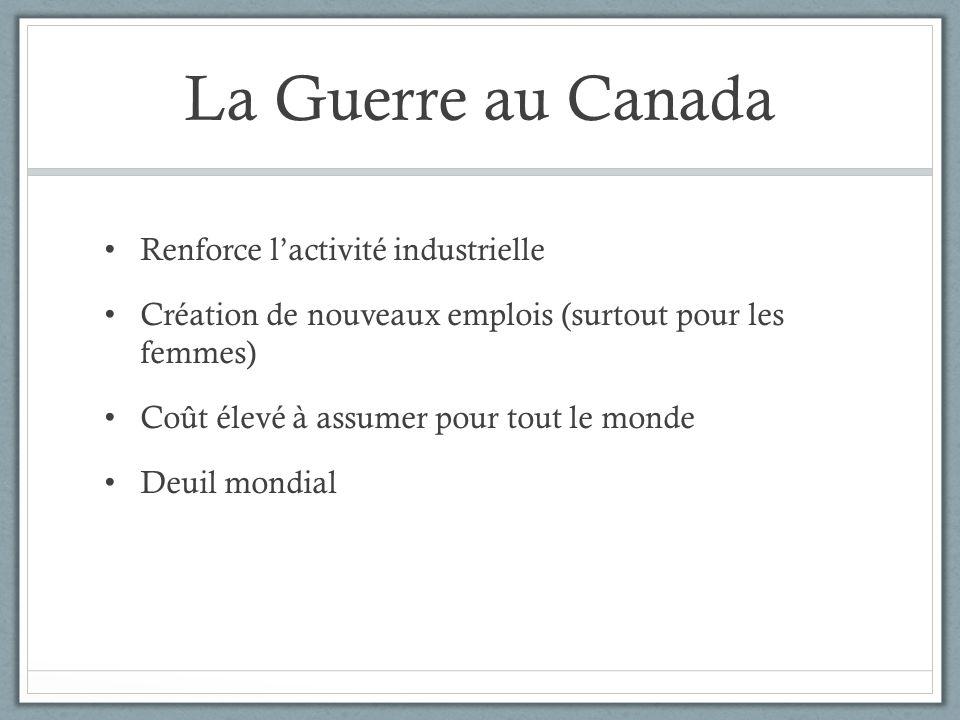 La Guerre au Canada Renforce lactivité industrielle Création de nouveaux emplois (surtout pour les femmes) Coût élevé à assumer pour tout le monde Deu