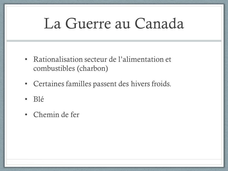 La Guerre au Canada Guerre coûte cher: Frais de poste Douanes Nouvelles taxes Nouveaux impôts Emprunt aux Américains Entre 1914 et 1918, la dette du Canada passe de 400 millions à plus de 2 milliards de dollars.