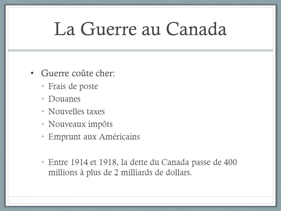 La Guerre au Canada Guerre coûte cher: Frais de poste Douanes Nouvelles taxes Nouveaux impôts Emprunt aux Américains Entre 1914 et 1918, la dette du C