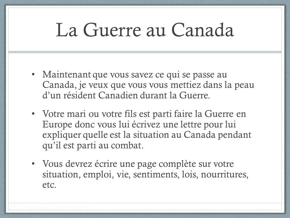 La Guerre au Canada Maintenant que vous savez ce qui se passe au Canada, je veux que vous vous mettiez dans la peau dun résident Canadien durant la Gu