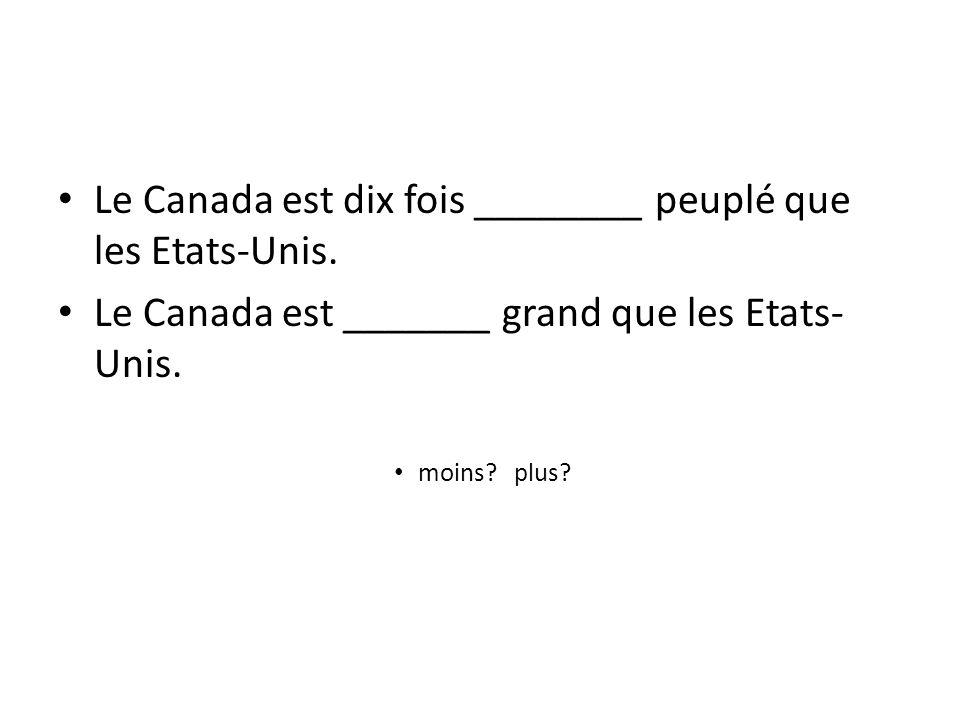 Le Canada est dix fois ________ peuplé que les Etats-Unis. Le Canada est _______ grand que les Etats- Unis. moins? plus?