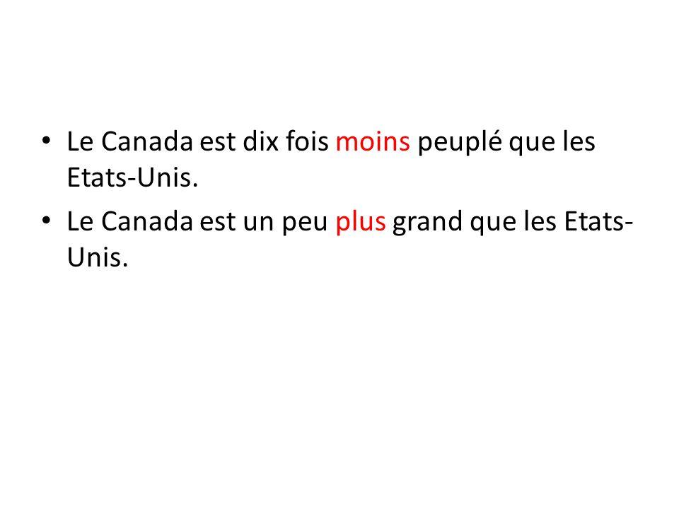 Le Canada est dix fois moins peuplé que les Etats-Unis. Le Canada est un peu plus grand que les Etats- Unis.