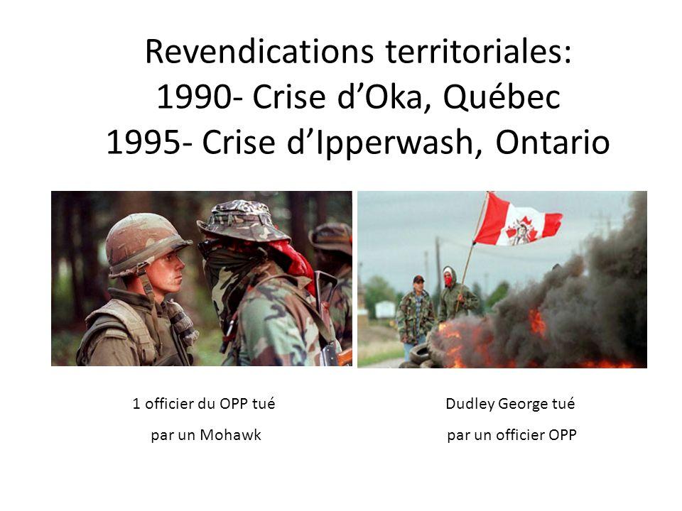 Revendications territoriales: 1990- Crise dOka, Québec 1995- Crise dIpperwash, Ontario 1 officier du OPP tué par un Mohawk Dudley George tué par un of