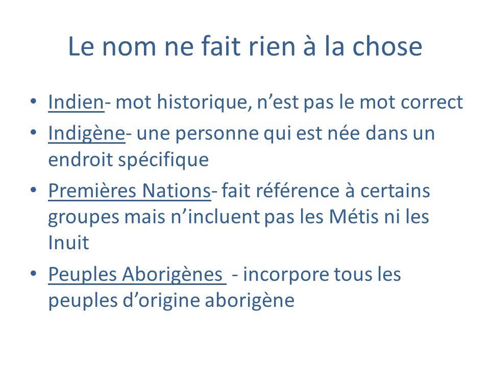 Le nom ne fait rien à la chose Indien- mot historique, nest pas le mot correct Indigène- une personne qui est née dans un endroit spécifique Premières