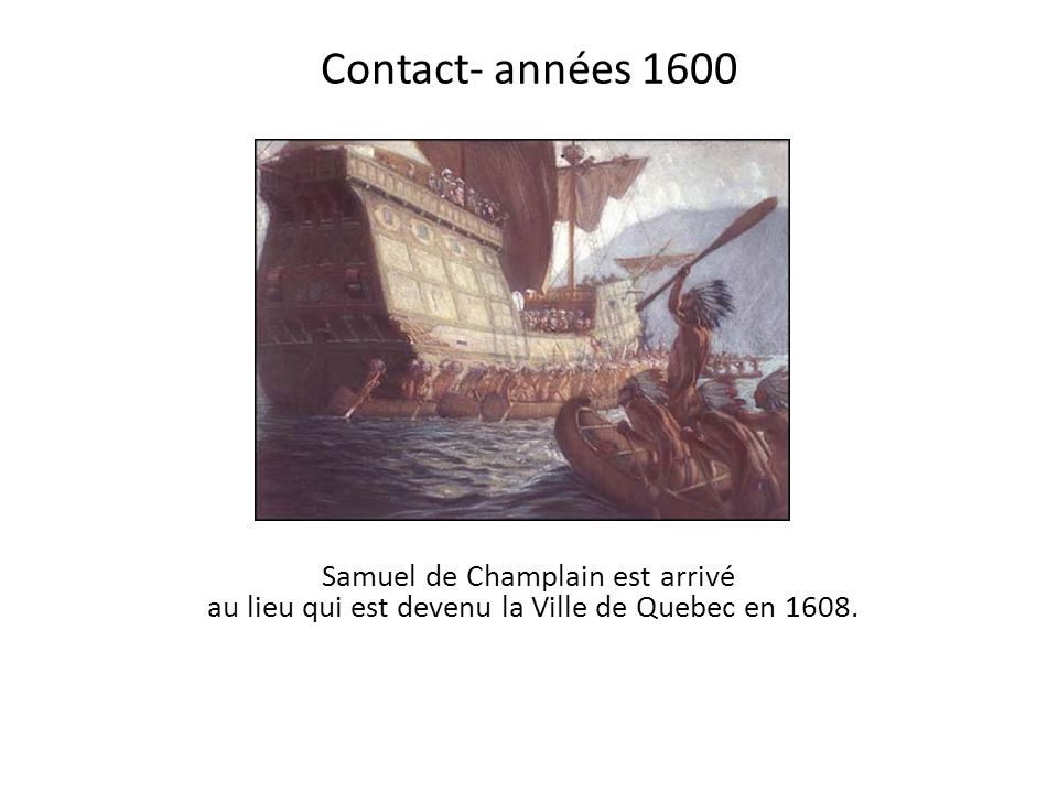 Contact- années 1600 Samuel de Champlain est arrivé au lieu qui est devenu la Ville de Quebec en 1608.