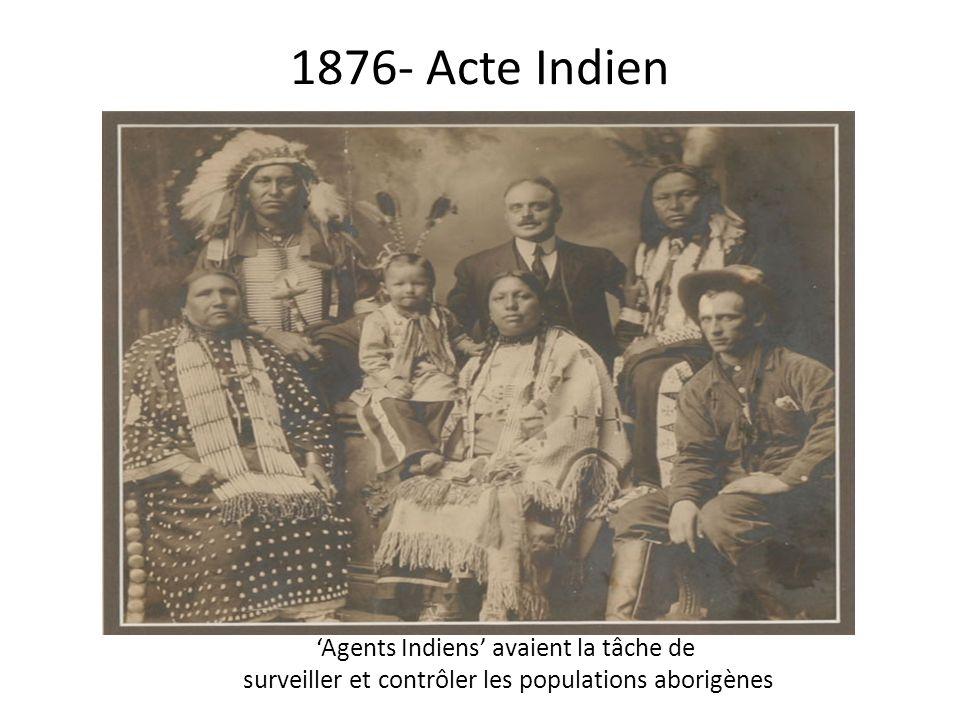 1876- Acte Indien Agents Indiens avaient la tâche de surveiller et contrôler les populations aborigènes
