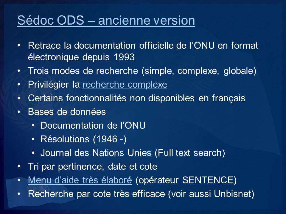 Sédoc ODS - Nouvelle version Retrace la documentation officielle de lONU depuis 1993 Interface simplifiée (une boîte de recherche) Recherche avancée recommandéeRecherche avancée Avantage des limitations par facettes (organismes, langues, années) Interface anglaise plus efficace que la françaiseInterface anglaise