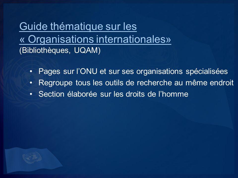 Guide thématique sur les « Organisations internationales» Guide thématique sur les « Organisations internationales» (Bibliothèques, UQAM) Pages sur lONU et sur ses organisations spécialisées Regroupe tous les outils de recherche au même endroit Section élaborée sur les droits de lhomme