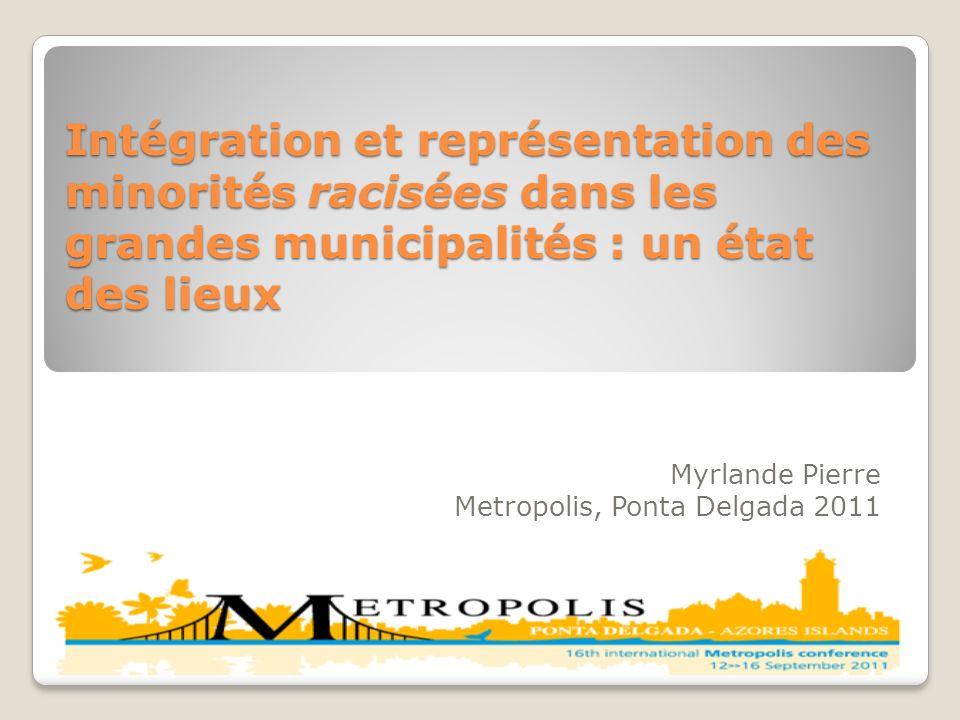 Intégration et représentation des minorités racisées dans les grandes municipalités : un état des lieux Myrlande Pierre Metropolis, Ponta Delgada 2011