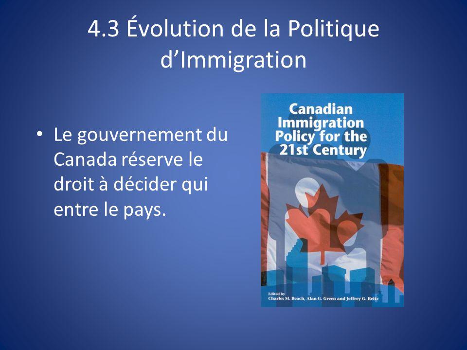 4.3 Évolution de la Politique dImmigration Le gouvernement du Canada réserve le droit à décider qui entre le pays.