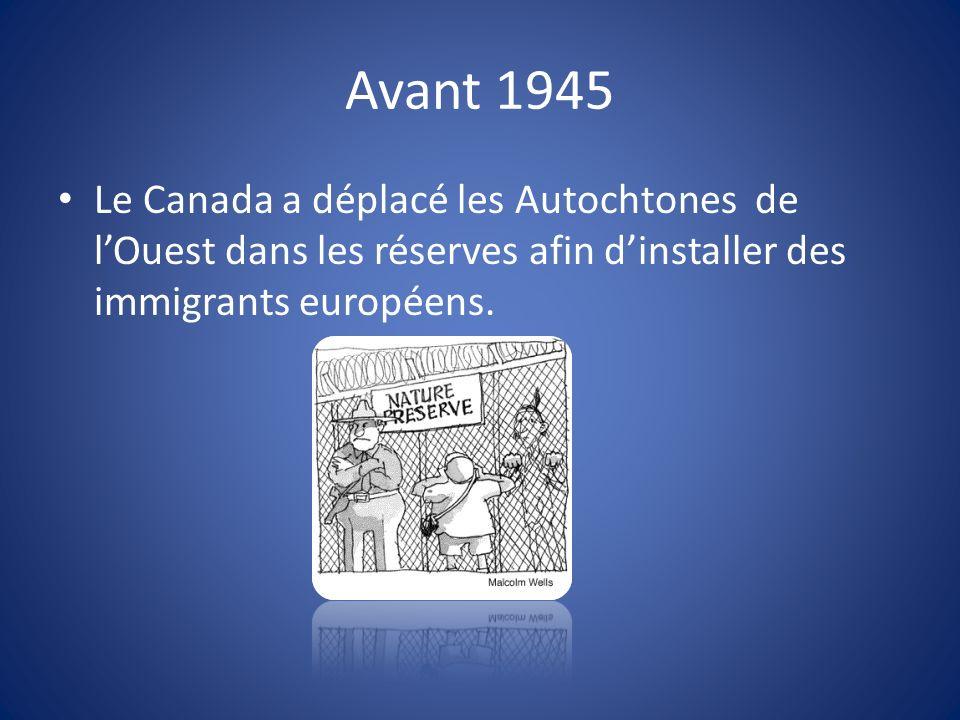 Avant 1945 Le Canada a déplacé les Autochtones de lOuest dans les réserves afin dinstaller des immigrants européens.