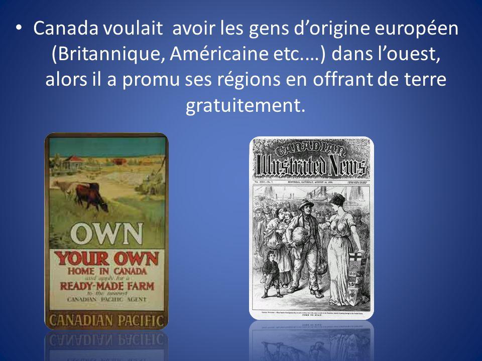 Canada voulait avoir les gens dorigine européen (Britannique, Américaine etc.…) dans louest, alors il a promu ses régions en offrant de terre gratuitement.