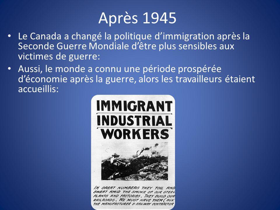 Après 1945 Le Canada a changé la politique dimmigration après la Seconde Guerre Mondiale dêtre plus sensibles aux victimes de guerre: Aussi, le monde a connu une période prospérée déconomie après la guerre, alors les travailleurs étaient accueillis: