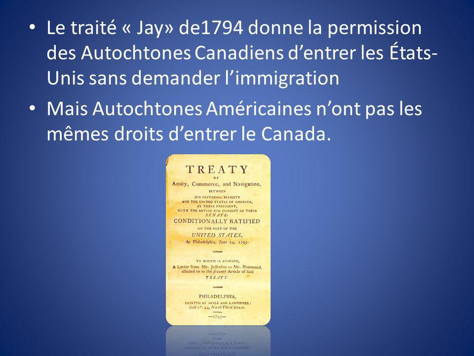 Le traité « Jay» de1794 donne la permission des Autochtones Canadiens dentrer les États- Unis sans demander limmigration Mais Autochtones Américaines nont pas les mêmes droits dentrer le Canada.