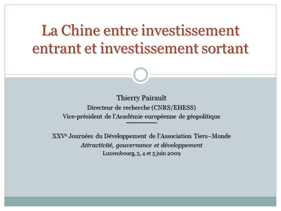 La Chine entre investissement entrant et investissement sortant Thierry Pairault Directeur de recherche (CNRS/EHESS) Vice-président de lAcadémie européenne de géopolitique XXV e Journées du Développement de lAssociation Tiers–Monde Attractivité, gouvernance et développement Luxembourg, 3, 4 et 5 juin 2009