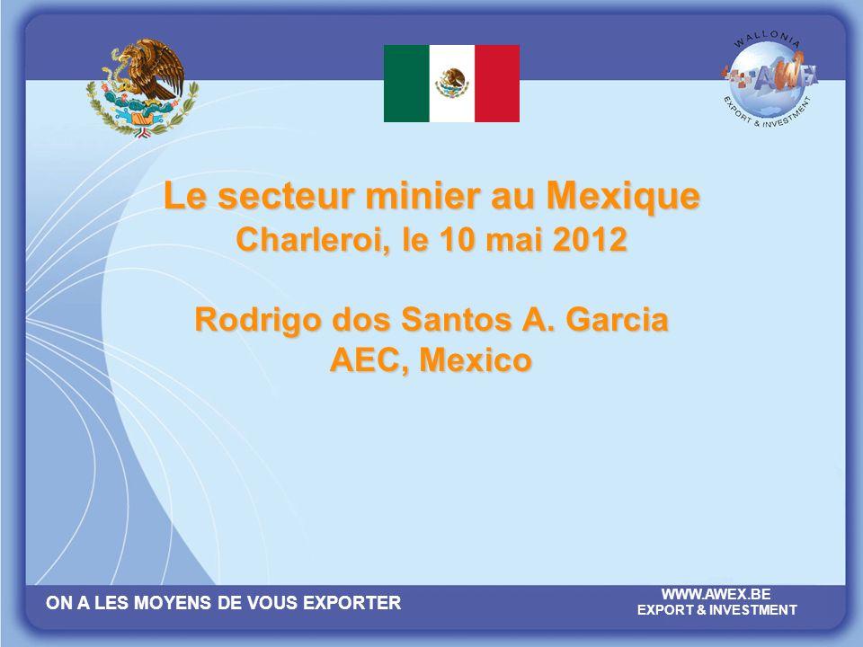 ON A LES MOYENS DE VOUS EXPORTER WWW.AWEX.BE EXPORT & INVESTMENT Le secteur minier au Mexique Charleroi, le 10 mai 2012 Rodrigo dos Santos A.