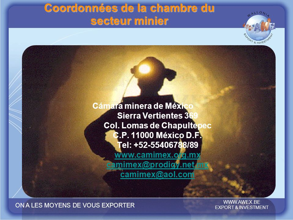 ON A LES MOYENS DE VOUS EXPORTER WWW.AWEX.BE EXPORT & INVESTMENT WWW.AWEX.BE EXPORT & INVESTMENT ON A LES MOYENS DE VOUS EXPORTER Cámara minera de Méx