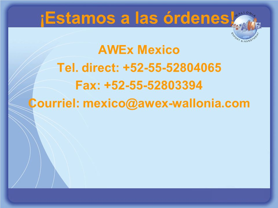 ON A LES MOYENS DE VOUS EXPORTER WWW.AWEX.BE EXPORT & INVESTMENT ¡Estamos a las órdenes! AWEx Mexico Tel. direct: +52-55-52804065 Fax: +52-55-52803394