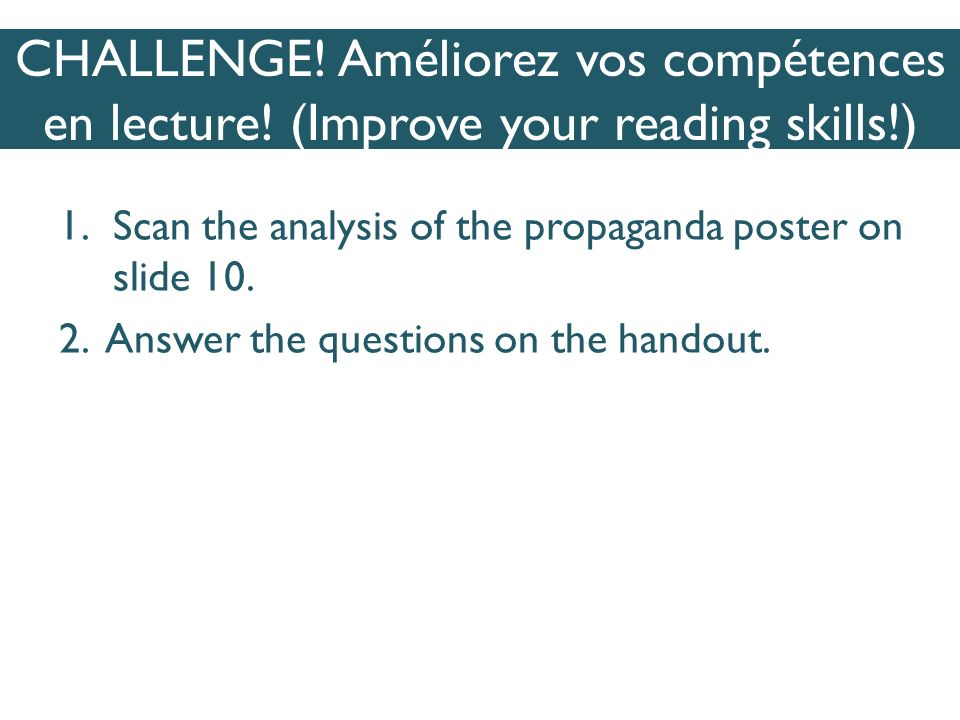 CHALLENGE! Améliorez vos compétences en lecture! (Improve your reading skills!) 1.Scan the analysis of the propaganda poster on slide 10. 2. Answer th