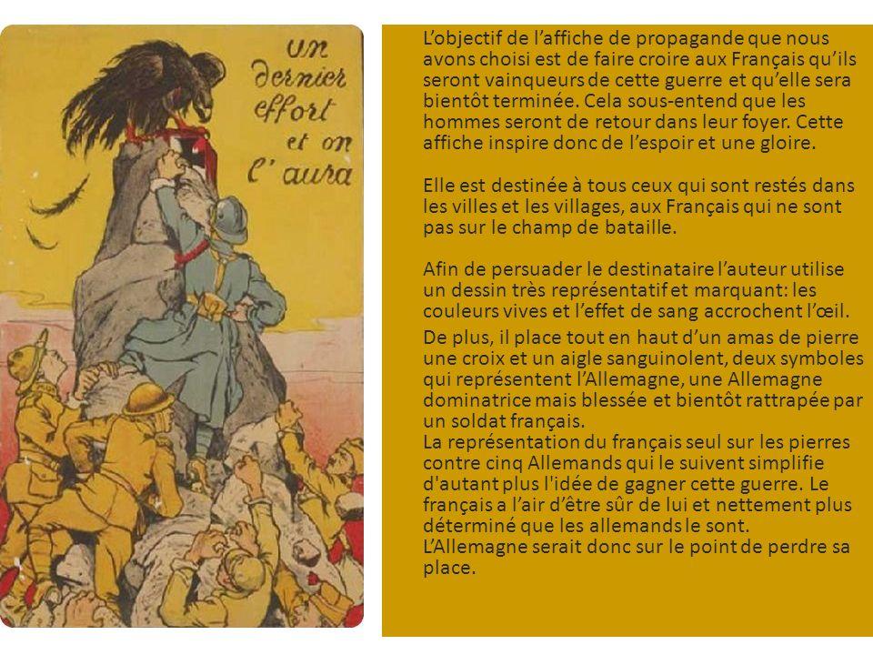 Lobjectif de laffiche de propagande que nous avons choisi est de faire croire aux Français quils seront vainqueurs de cette guerre et quelle sera bientôt terminée.