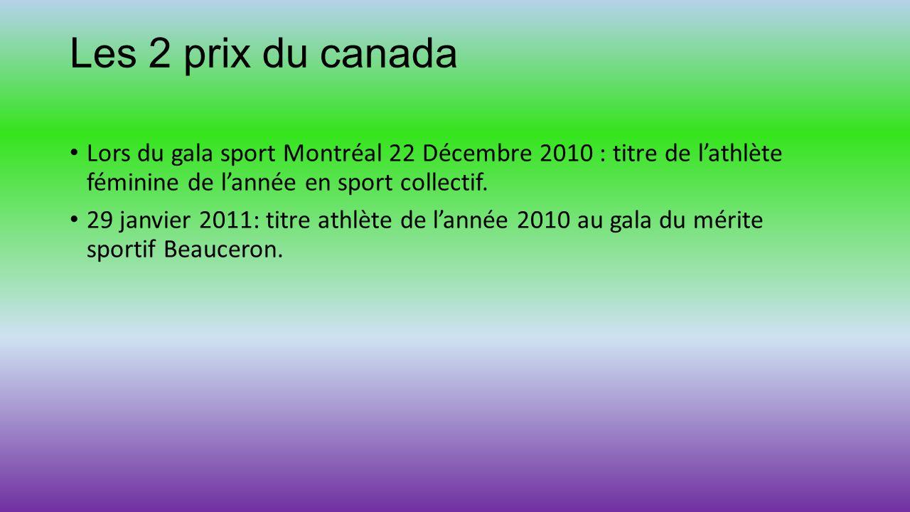 Les 2 prix du canada Lors du gala sport Montréal 22 Décembre 2010 : titre de lathlète féminine de lannée en sport collectif. 29 janvier 2011: titre at