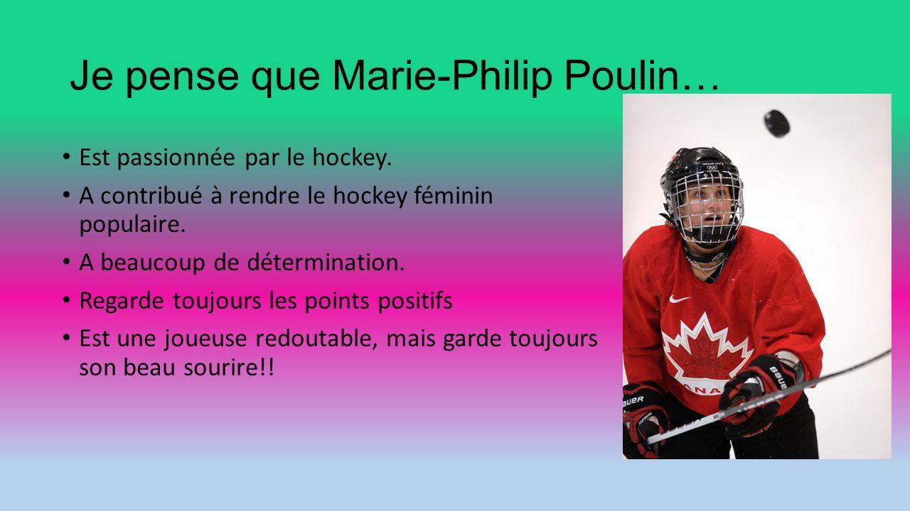 Je pense que Marie-Philip Poulin… Est passionnée par le hockey. A contribué à rendre le hockey féminin populaire. A beaucoup de détermination. Regarde