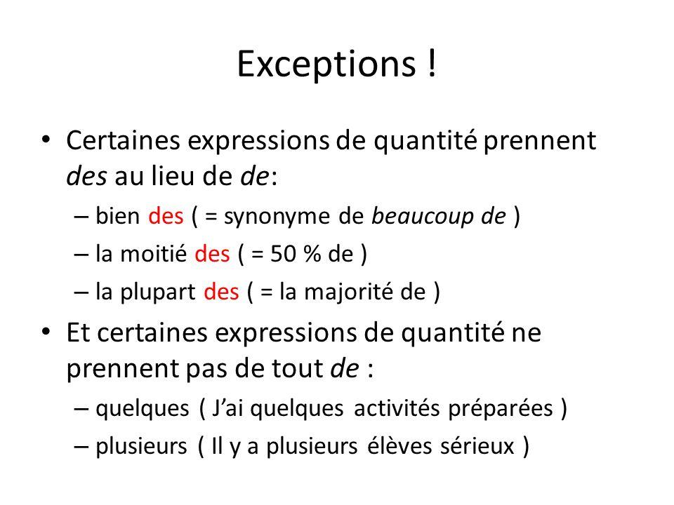 Exceptions ! Certaines expressions de quantité prennent des au lieu de de: – bien des ( = synonyme de beaucoup de ) – la moitié des ( = 50 % de ) – la