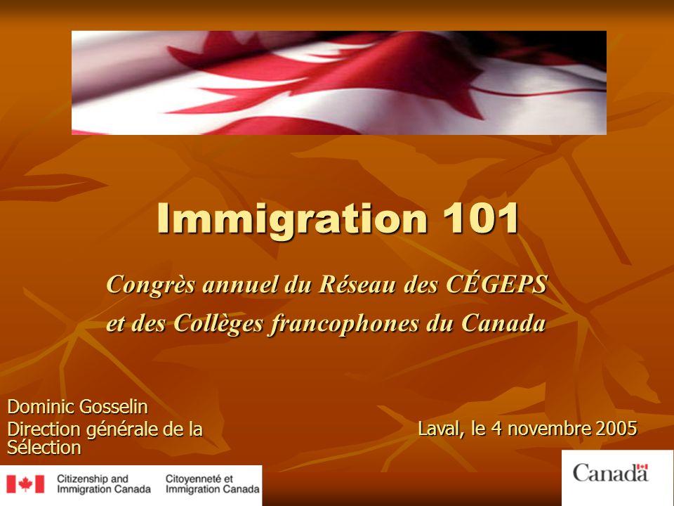 Immigration 101 Congrès annuel du Réseau des CÉGEPS et des Collèges francophones du Canada Dominic Gosselin Direction générale de la Sélection Laval, le 4 novembre 2005