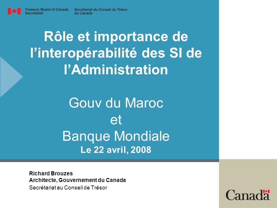 Rôle et importance de linteropérabilité des SI de lAdministration Gouv du Maroc et Banque Mondiale Le 22 avril, 2008 Richard Brouzes Architecte, Gouvernement du Canada Secrétariat au Conseil de Trésor