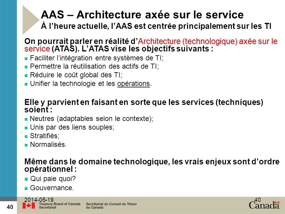40 2014-05-1940 AAS – Architecture axée sur le service À lheure actuelle, lAAS est centrée principalement sur les TI Architecture (technologique) axée sur le service On pourrait parler en réalité dArchitecture (technologique) axée sur le service (ATAS).