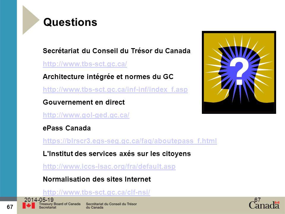 67 2014-05-1967 Questions Secrétariat du Conseil du Trésor du Canada http://www.tbs-sct.gc.ca/ Architecture intégrée et normes du GC http://www.tbs-sct.gc.ca/inf-inf/index_f.asp Gouvernement en direct http://www.gol-ged.gc.ca/ ePass Canada https://blrscr3.egs-seg.gc.ca/faq/aboutepass_f.html L Institut des services axés sur les citoyens http://www.iccs-isac.org/fra/default.asp Normalisation des sites Internet http://www.tbs-sct.gc.ca/clf-nsi/
