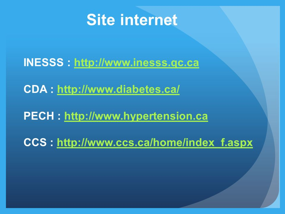 Site internet INESSS : http://www.inesss.qc.cahttp://www.inesss.qc.ca CDA : http://www.diabetes.ca/http://www.diabetes.ca/ PECH : http://www.hypertens