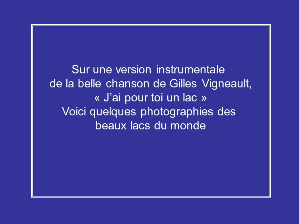 Sur une version instrumentale de la belle chanson de Gilles Vigneault, « Jai pour toi un lac » Voici quelques photographies des beaux lacs du monde