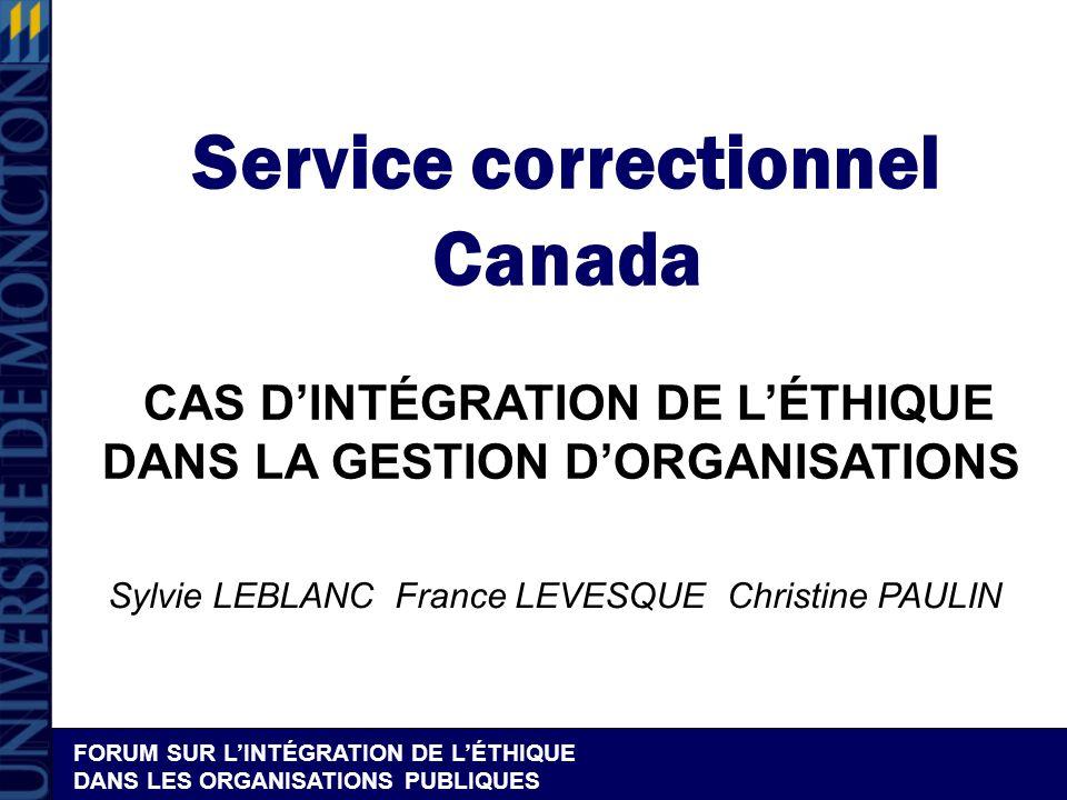 FORUM SUR LINTÉGRATION DE LÉTHIQUE DANS LES ORGANISATIONS PUBLIQUES Service correctionnel Canada CAS DINTÉGRATION DE LÉTHIQUE DANS LA GESTION DORGANISATIONS Sylvie LEBLANC France LEVESQUE Christine PAULIN