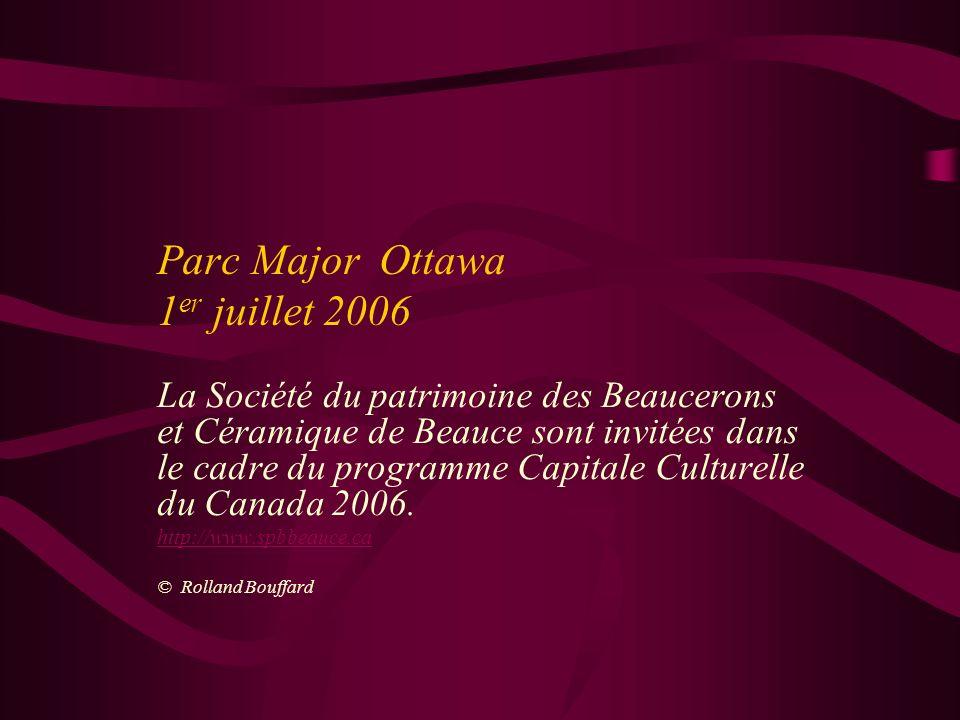 Parc Major Ottawa 1 er juillet 2006 La Société du patrimoine des Beaucerons et Céramique de Beauce sont invitées dans le cadre du programme Capitale Culturelle du Canada 2006.