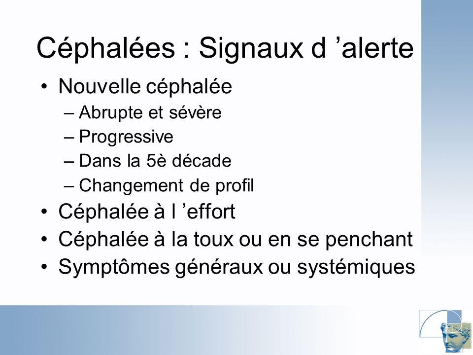 Céphalées : Signaux d alerte Nouvelle céphalée –Abrupte et sévère –Progressive –Dans la 5è décade –Changement de profil Céphalée à l effort Céphalée à la toux ou en se penchant Symptômes généraux ou systémiques