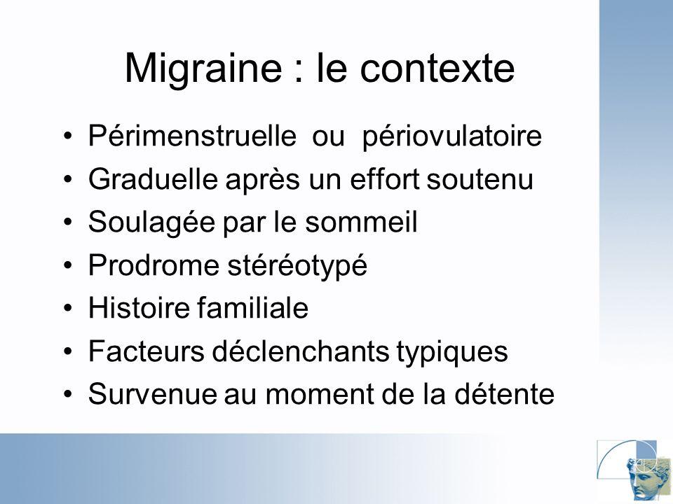 Migraine : le contexte Périmenstruelle ou périovulatoire Graduelle après un effort soutenu Soulagée par le sommeil Prodrome stéréotypé Histoire familiale Facteurs déclenchants typiques Survenue au moment de la détente