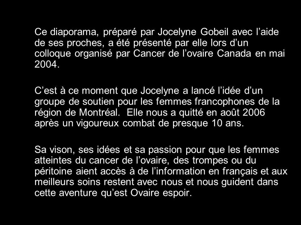 Ce diaporama, préparé par Jocelyne Gobeil avec laide de ses proches, a été présenté par elle lors dun colloque organisé par Cancer de lovaire Canada en mai 2004.