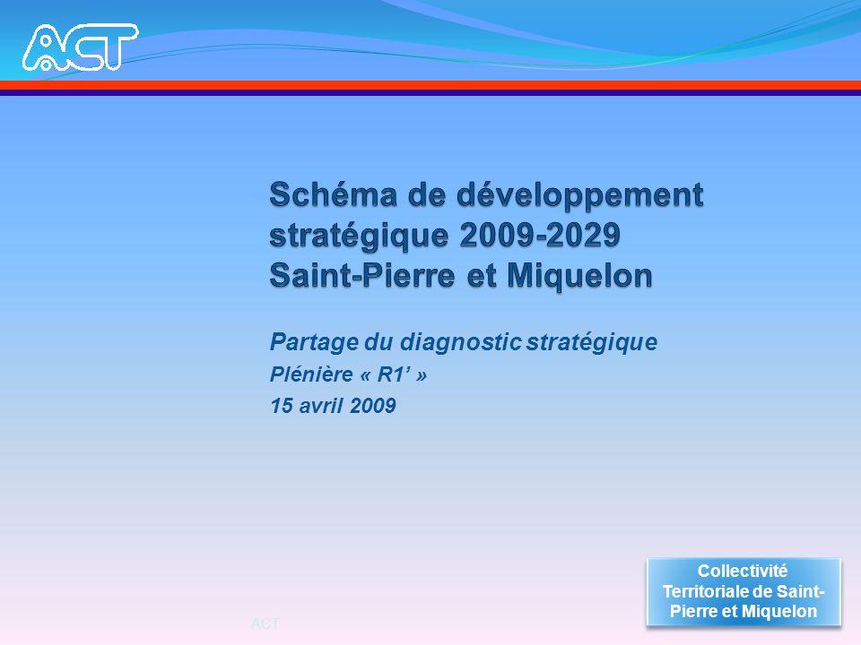 Partage du diagnostic stratégique Plénière « R1 » 15 avril 2009 Collectivité Territoriale de Saint- Pierre et Miquelon ACT