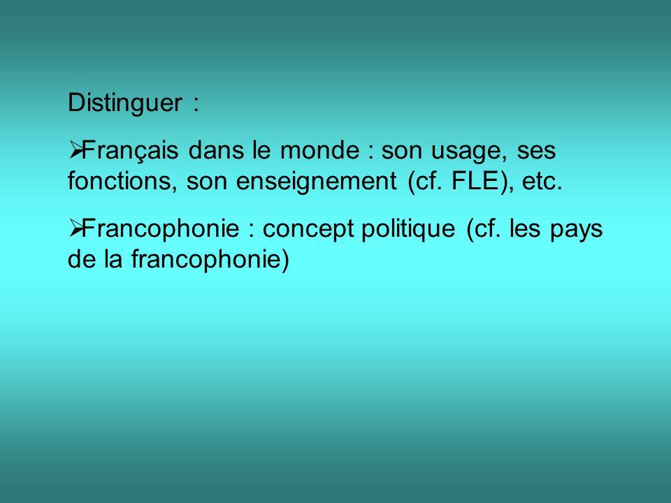 Distinguer : Français dans le monde : son usage, ses fonctions, son enseignement (cf. FLE), etc. Francophonie : concept politique (cf. les pays de la