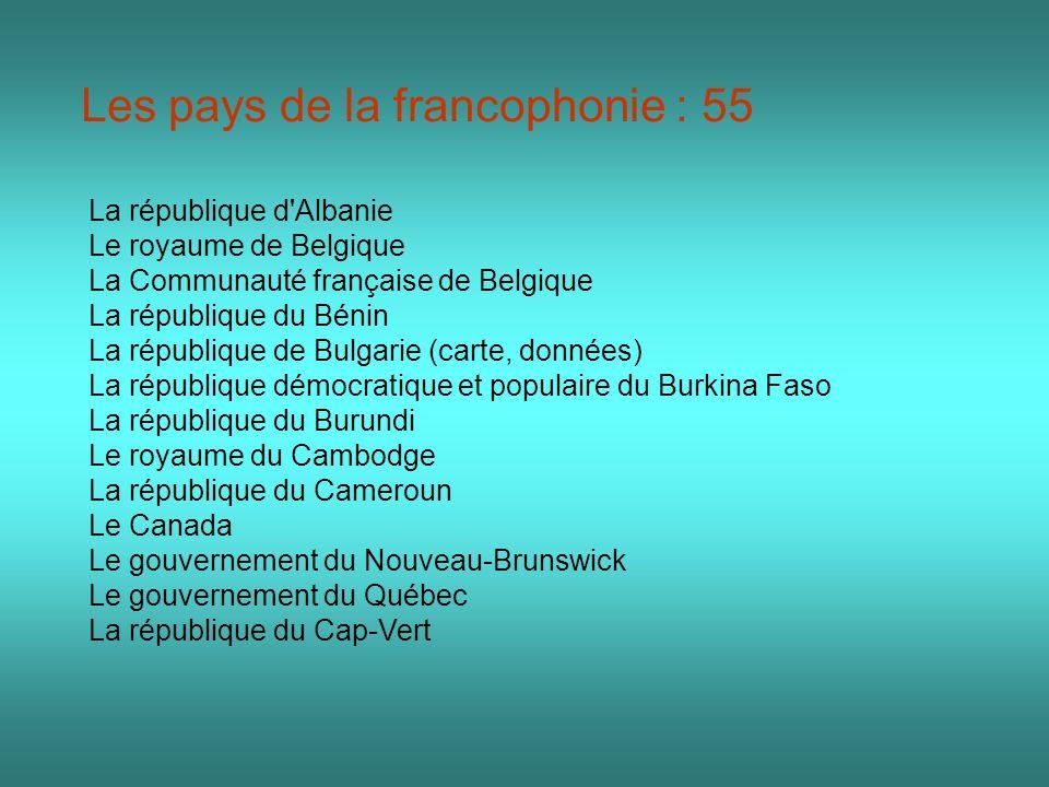 Les pays de la francophonie : 55 La république d'Albanie Le royaume de Belgique La Communauté française de Belgique La république du Bénin La républiq