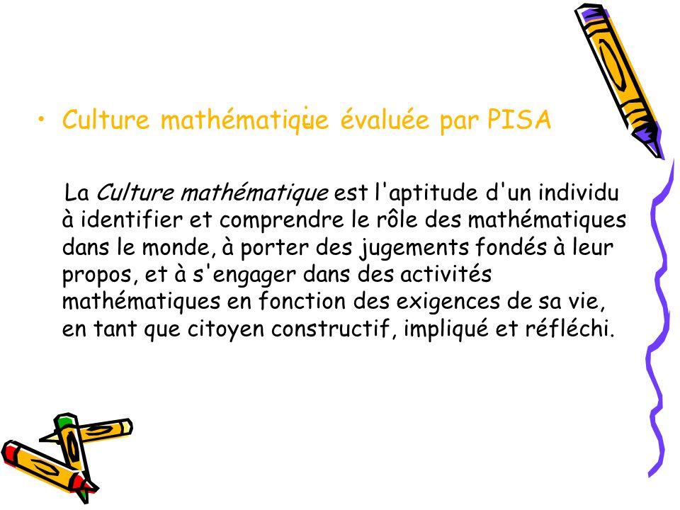 : Culture mathématique évaluée par PISA La Culture mathématique est l aptitude d un individu à identifier et comprendre le rôle des mathématiques dans le monde, à porter des jugements fondés à leur propos, et à s engager dans des activités mathématiques en fonction des exigences de sa vie, en tant que citoyen constructif, impliqué et réfléchi.