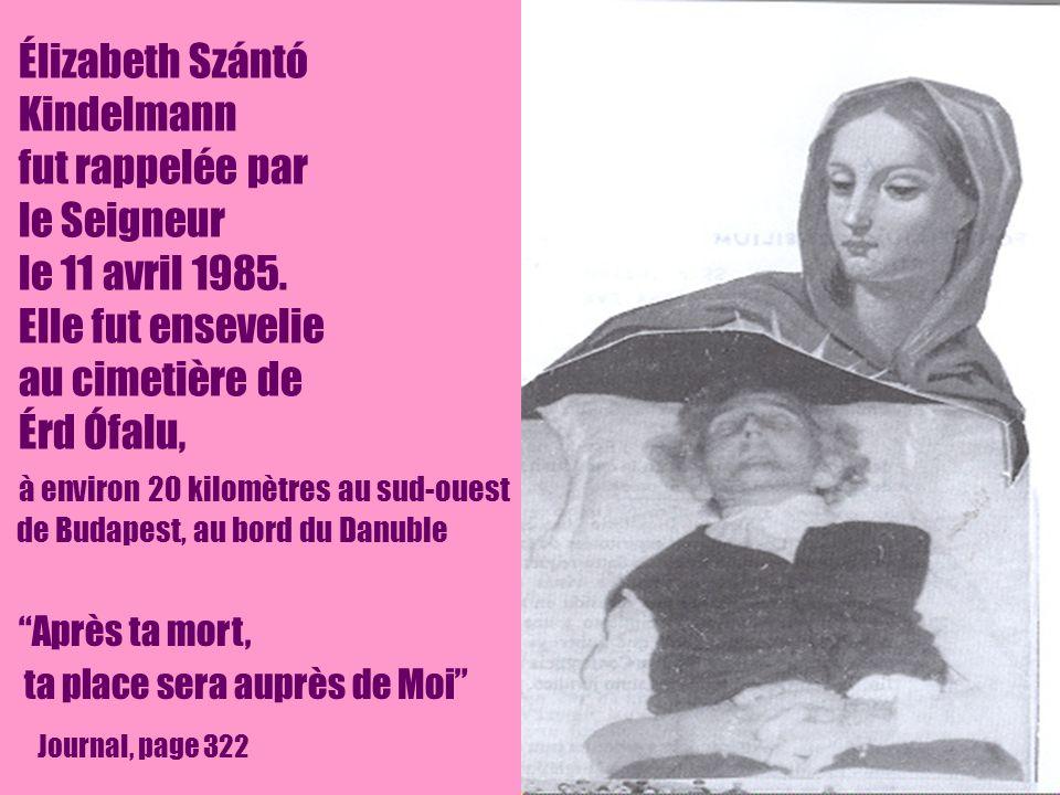 15 Après ta mort, ta place sera auprès de Moi Journal, page 322 Élizabeth Szántó Kindelmann fut rappelée par le Seigneur le 11 avril 1985. Elle fut en