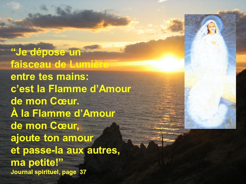 2 Je dépose un faisceau de Lumière entre tes mains: cest la Flamme dAmour de mon Cœur. À la Flamme dAmour de mon Cœur, ajoute ton amour et passe-la au