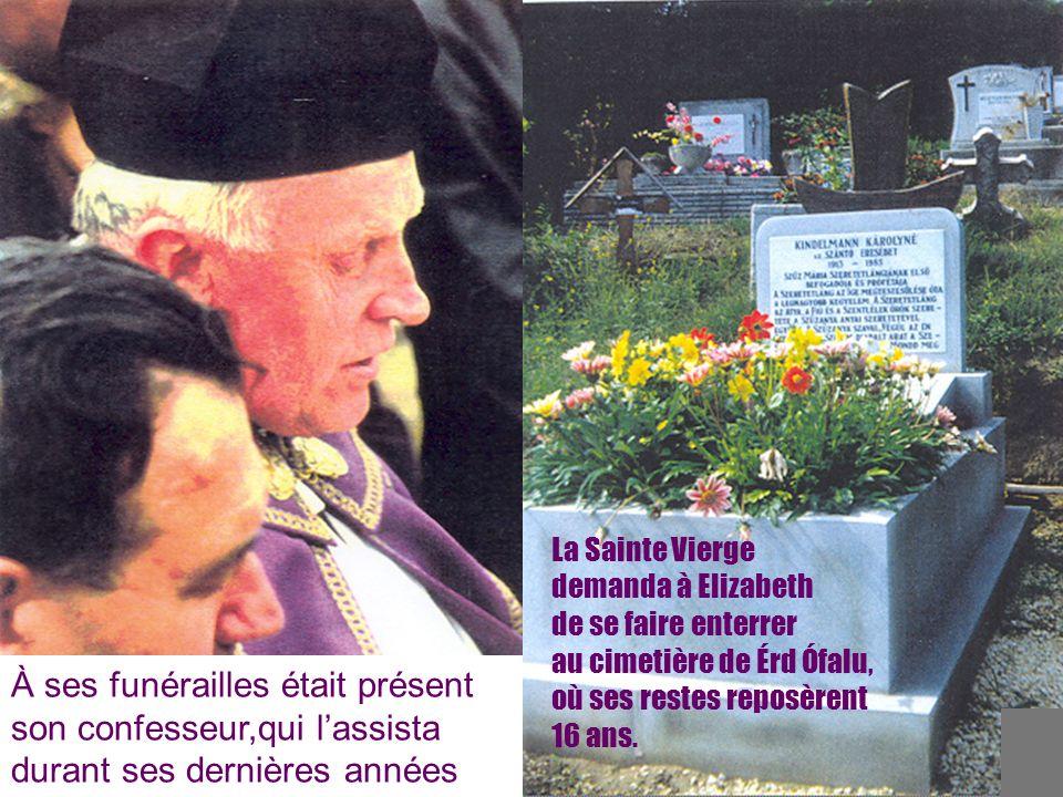 20 À ses funérailles était présent son confesseur,qui lassista durant ses dernières années La Sainte Vierge demanda à Elizabeth de se faire enterrer au cimetière de Érd Ófalu, où ses restes reposèrent 16 ans.
