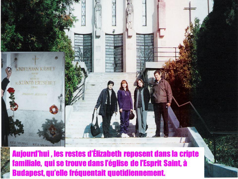 22 Aujourdhui, les restes dÉlizabeth reposent dans la cripte familiale, qui se trouve dans léglise de lEsprit Saint, à Budapest, quelle fréquentait quotidiennement.